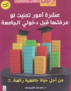 كتاب عشرة أمور تمنيت لو عرفتها قبل دخولى الجامعة - ياسر عبد الكريم بكار